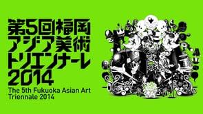 「第5回福岡アジア美術トリエンナーレ2014」 CURATORS TV